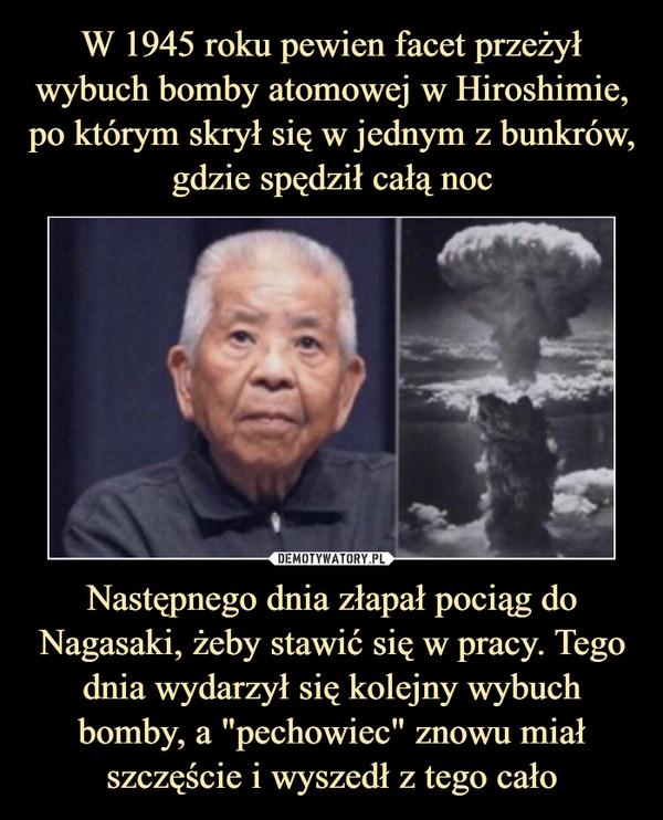 """Następnego dnia złapał pociąg do Nagasaki, żeby stawić się w pracy. Tego dnia wydarzył się kolejny wybuch bomby, a """"pechowiec"""" znowu miał szczęście i wyszedł z tego cało –"""