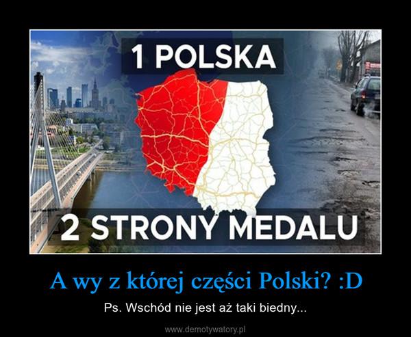 A wy z której części Polski? :D – Ps. Wschód nie jest aż taki biedny...