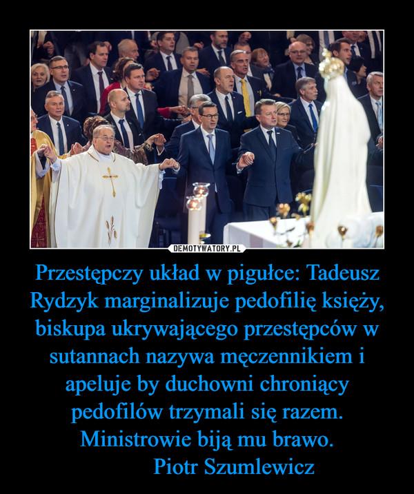 Przestępczy układ w pigułce: Tadeusz Rydzyk marginalizuje pedofilię księży, biskupa ukrywającego przestępców w sutannach nazywa męczennikiem i apeluje by duchowni chroniący pedofilów trzymali się razem.Ministrowie biją mu brawo.         Piotr Szumlewicz –