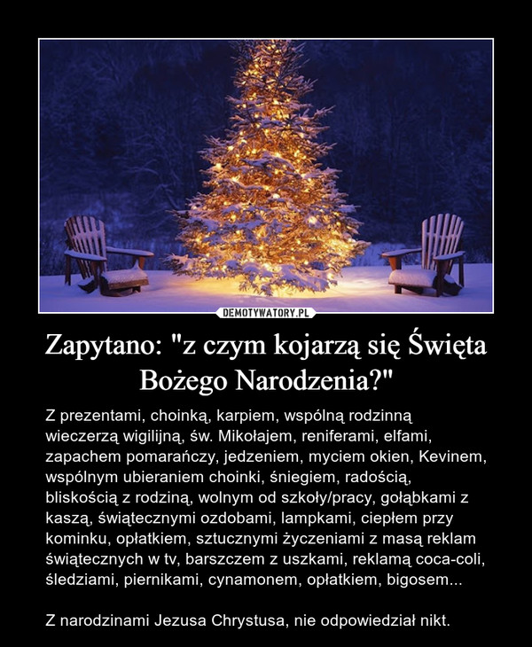 """Zapytano: """"z czym kojarzą się Święta Bożego Narodzenia?"""" – Z prezentami, choinką, karpiem, wspólną rodzinną wieczerzą wigilijną, św. Mikołajem, reniferami, elfami, zapachem pomarańczy, jedzeniem, myciem okien, Kevinem, wspólnym ubieraniem choinki, śniegiem, radością, bliskością z rodziną, wolnym od szkoły/pracy, gołąbkami z kaszą, świątecznymi ozdobami, lampkami, ciepłem przy kominku, opłatkiem, sztucznymi życzeniami z masą reklam świątecznych w tv, barszczem z uszkami, reklamą coca-coli, śledziami, piernikami, cynamonem, opłatkiem, bigosem... Z narodzinami Jezusa Chrystusa, nie odpowiedział nikt."""
