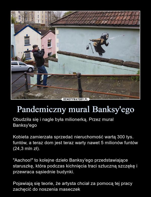 """Pandemiczny mural Banksy'ego – Obudziła się i nagle była milionerką. Przez mural Banksy'egoKobieta zamierzała sprzedać nieruchomość wartą 300 tys. funtów, a teraz dom jest teraz warty nawet 5 milionów funtów (24,3 mln zł).""""Aachoo!"""" to kolejne dzieło Banksy'ego przedstawiające staruszkę, która podczas kichnięcia traci sztuczną szczękę i przewraca sąsiednie budynki.Pojawiają się teorie, że artysta chciał za pomocą tej pracy zachęcić do noszenia maseczek"""