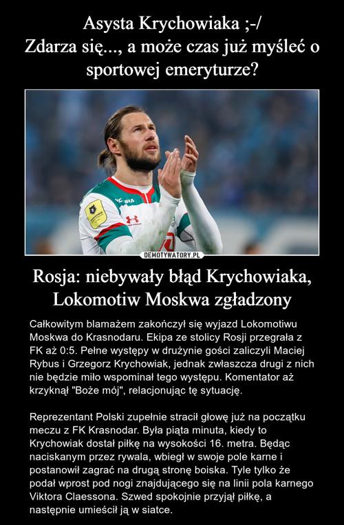 Asysta Krychowiaka ;-/ Zdarza się..., a może czas już myśleć o sportowej emeryturze? Rosja: niebywały błąd Krychowiaka, Lokomotiw Moskwa zgładzony