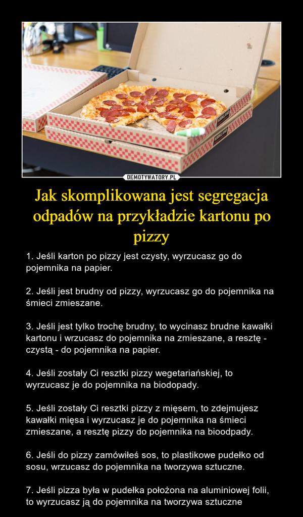 Jak skomplikowana jest segregacja odpadów na przykładzie kartonu po pizzy – 1. Jeśli karton po pizzy jest czysty, wyrzucasz go do pojemnika na papier.2. Jeśli jest brudny od pizzy, wyrzucasz go do pojemnika na śmieci zmieszane.3. Jeśli jest tylko trochę brudny, to wycinasz brudne kawałki kartonu i wrzucasz do pojemnika na zmieszane, a resztę - czystą - do pojemnika na papier. 4. Jeśli zostały Ci resztki pizzy wegetariańskiej, to wyrzucasz je do pojemnika na biodopady. 5. Jeśli zostały Ci resztki pizzy z mięsem, to zdejmujesz kawałki mięsa i wyrzucasz je do pojemnika na śmieci zmieszane, a resztę pizzy do pojemnika na bioodpady. 6. Jeśli do pizzy zamówiłeś sos, to plastikowe pudełko od sosu, wrzucasz do pojemnika na tworzywa sztuczne. 7. Jeśli pizza była w pudełka położona na aluminiowej folii, to wyrzucasz ją do pojemnika na tworzywa sztuczne