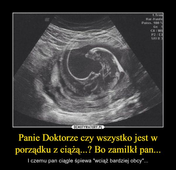 """Panie Doktorze czy wszystko jest w porządku z ciążą...? Bo zamilkł pan... – I czemu pan ciągle śpiewa """"wciąż bardziej obcy""""..."""