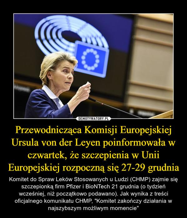 """Przewodnicząca Komisji Europejskiej Ursula von der Leyen poinformowała w czwartek, że szczepienia w Unii Europejskiej rozpoczną się 27-29 grudnia – Komitet do Spraw Leków Stosowanych u Ludzi (CHMP) zajmie się szczepionką firm Pfizer i BioNTech 21 grudnia (o tydzień wcześniej, niż początkowo podawano). Jak wynika z treści oficjalnego komunikatu CHMP, """"Komitet zakończy działania w najszybszym możliwym momencie"""""""
