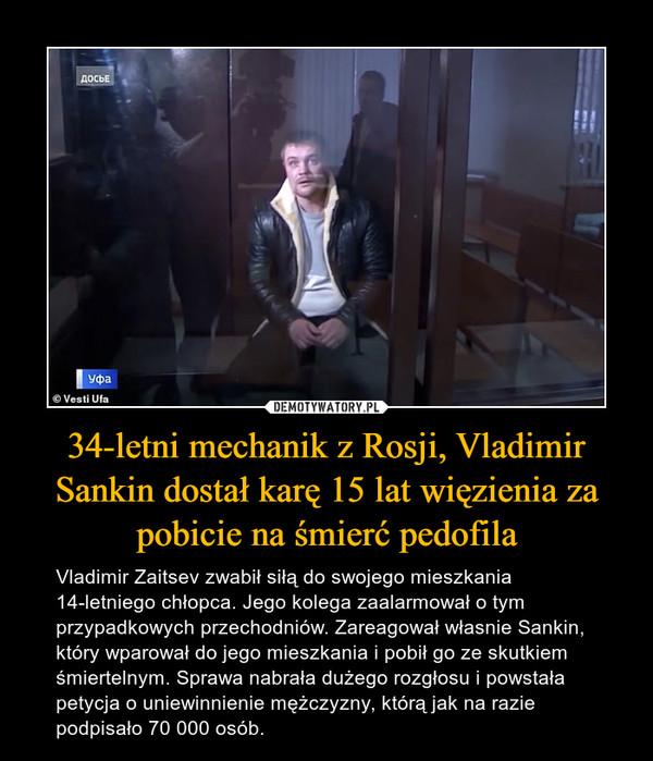 34-letni mechanik z Rosji, Vladimir Sankin dostał karę 15 lat więzienia za pobicie na śmierć pedofila – Vladimir Zaitsev zwabił siłą do swojego mieszkania 14-letniego chłopca. Jego kolega zaalarmował o tym przypadkowych przechodniów. Zareagował własnie Sankin, który wparował do jego mieszkania i pobił go ze skutkiem śmiertelnym. Sprawa nabrała dużego rozgłosu i powstała petycja o uniewinnienie mężczyzny, którą jak na razie podpisało 70 000 osób.
