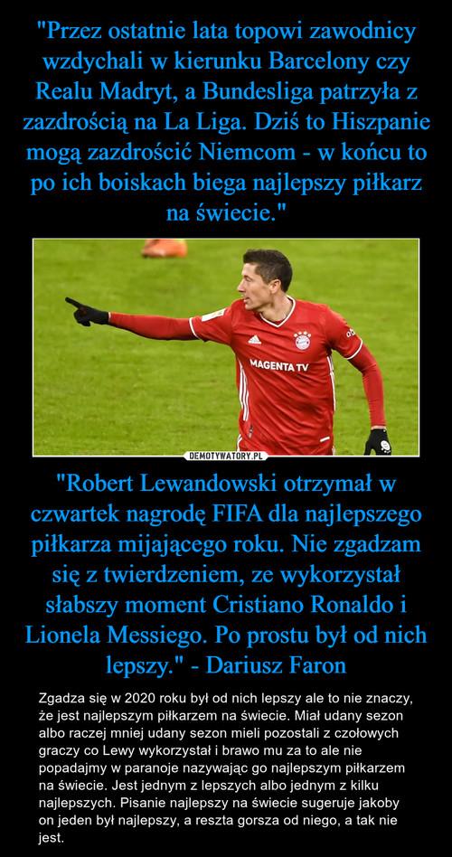 """""""Przez ostatnie lata topowi zawodnicy wzdychali w kierunku Barcelony czy Realu Madryt, a Bundesliga patrzyła z zazdrością na La Liga. Dziś to Hiszpanie mogą zazdrościć Niemcom - w końcu to po ich boiskach biega najlepszy piłkarz na świecie."""" """"Robert Lewandowski otrzymał w czwartek nagrodę FIFA dla najlepszego piłkarza mijającego roku. Nie zgadzam się z twierdzeniem, ze wykorzystał słabszy moment Cristiano Ronaldo i Lionela Messiego. Po prostu był od nich lepszy."""" - Dariusz Faron"""