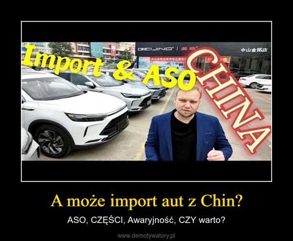 A może import aut z Chin? – ASO, CZĘŚCI, Awaryjność, CZY warto?