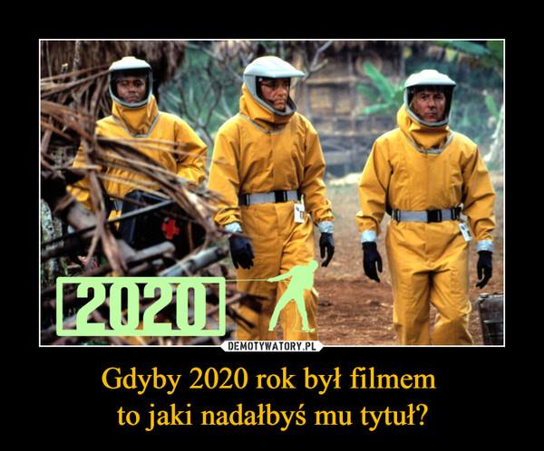 Gdyby 2020 rok był filmem to jaki nadałbyś mu tytuł? –  2020