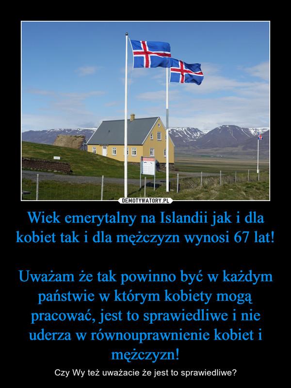 Wiek emerytalny na Islandii jak i dla kobiet tak i dla mężczyzn wynosi 67 lat!Uważam że tak powinno być w każdym państwie w którym kobiety mogą pracować, jest to sprawiedliwe i nie uderza w równouprawnienie kobiet i mężczyzn! – Czy Wy też uważacie że jest to sprawiedliwe?