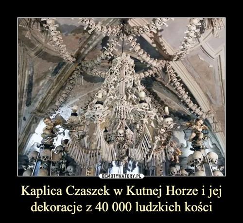 Kaplica Czaszek w Kutnej Horze i jej dekoracje z 40 000 ludzkich kości