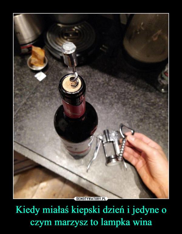 Kiedy miałaś kiepski dzień i jedyne o czym marzysz to lampka wina –