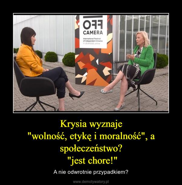 """Krysia wyznaje""""wolność, etykę i moralność"""", a społeczeństwo? """"jest chore!"""" – A nie odwrotnie przypadkiem?"""