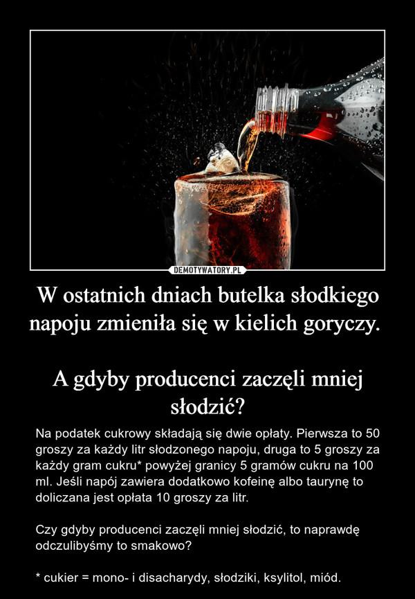 W ostatnich dniach butelka słodkiego napoju zmieniła się w kielich goryczy. A gdyby producenci zaczęli mniej słodzić? – Na podatek cukrowy składają się dwie opłaty. Pierwsza to 50 groszy za każdy litr słodzonego napoju, druga to 5 groszy za każdy gram cukru* powyżej granicy 5 gramów cukru na 100 ml. Jeśli napój zawiera dodatkowo kofeinę albo taurynę to doliczana jest opłata 10 groszy za litr. Czy gdyby producenci zaczęli mniej słodzić, to naprawdę odczulibyśmy to smakowo? * cukier = mono- i disacharydy, słodziki, ksylitol, miód.