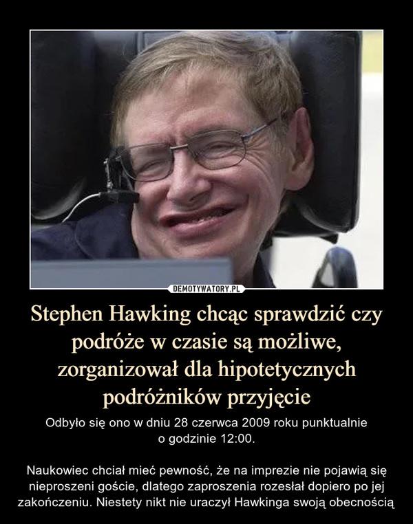 Stephen Hawking chcąc sprawdzić czy podróże w czasie są możliwe, zorganizował dla hipotetycznych podróżników przyjęcie – Odbyło się ono w dniu 28 czerwca 2009 roku punktualnieo godzinie 12:00.Naukowiec chciał mieć pewność, że na imprezie nie pojawią się nieproszeni goście, dlatego zaproszenia rozesłał dopiero po jej zakończeniu. Niestety nikt nie uraczył Hawkinga swoją obecnością