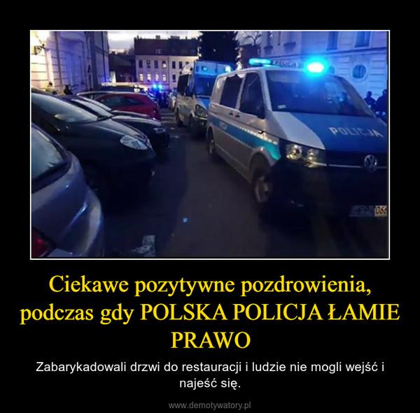 Ciekawe pozytywne pozdrowienia, podczas gdy POLSKA POLICJA ŁAMIE PRAWO – Zabarykadowali drzwi do restauracji i ludzie nie mogli wejść i najeść się.