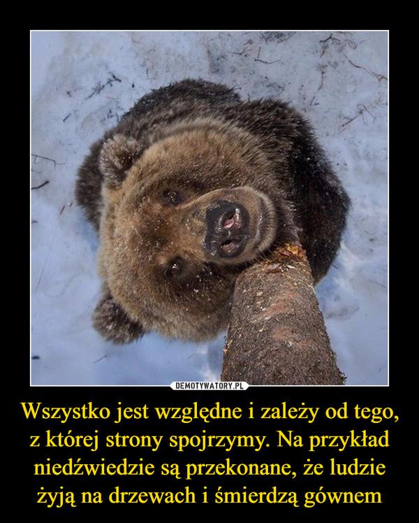 Wszystko jest względne i zależy od tego, z której strony spojrzymy. Na przykład niedźwiedzie są przekonane, że ludzie żyją na drzewach i śmierdzą gównem –