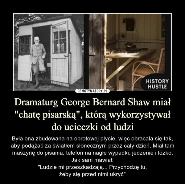 """Dramaturg George Bernard Shaw miał """"chatę pisarską"""", którą wykorzystywałdo ucieczki od ludzi – Była ona zbudowana na obrotowej płycie, więc obracała się tak, aby podążać za światłem słonecznym przez cały dzień. Miał tam maszynę do pisania, telefon na nagłe wypadki, jedzenie i łóżko. Jak sam mawiał:""""Ludzie mi przeszkadzają... Przychodzę tu,żeby się przed nimi ukryć"""""""