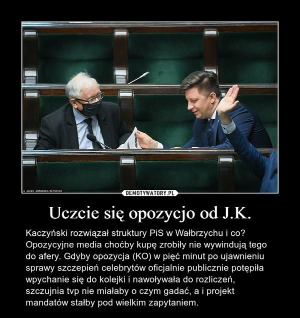 Uczcie się opozycjo od J.K. – Kaczyński rozwiązał struktury PiS w Wałbrzychu i co? Opozycyjne media choćby kupę zrobiły nie wywindują tego do afery. Gdyby opozycja (KO) w pięć minut po ujawnieniu sprawy szczepień celebrytów oficjalnie publicznie potępiła wpychanie się do kolejki i nawoływała do rozliczeń, szczujnia tvp nie miałaby o czym gadać, a i projekt mandatów stałby pod wielkim zapytaniem.