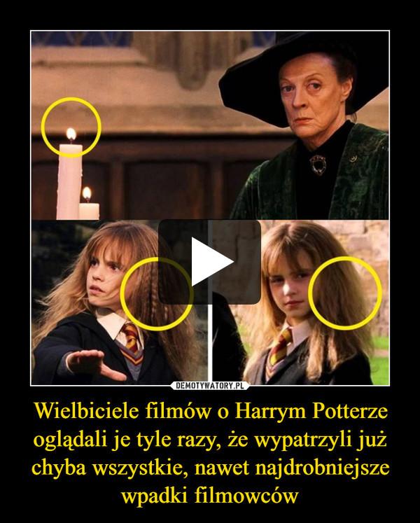 Wielbiciele filmów o Harrym Potterze oglądali je tyle razy, że wypatrzyli już chyba wszystkie, nawet najdrobniejsze wpadki filmowców –