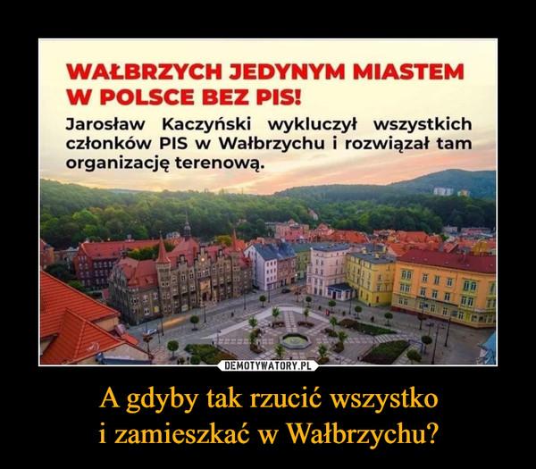 A gdyby tak rzucić wszystkoi zamieszkać w Wałbrzychu? –  WAŁBRZYCH JEDYNYM MIASTEMW POLSCE BEZ PIS!Jarosław Kaczyński wykluczył wszystkichczłonków PIS w Wałbrzychu i rozwiązał tamorganizację terenową.DEMOTYWATORY.PLA gdyby tak rzucić wszystkoi zamieszkać w Wałbrzychu?
