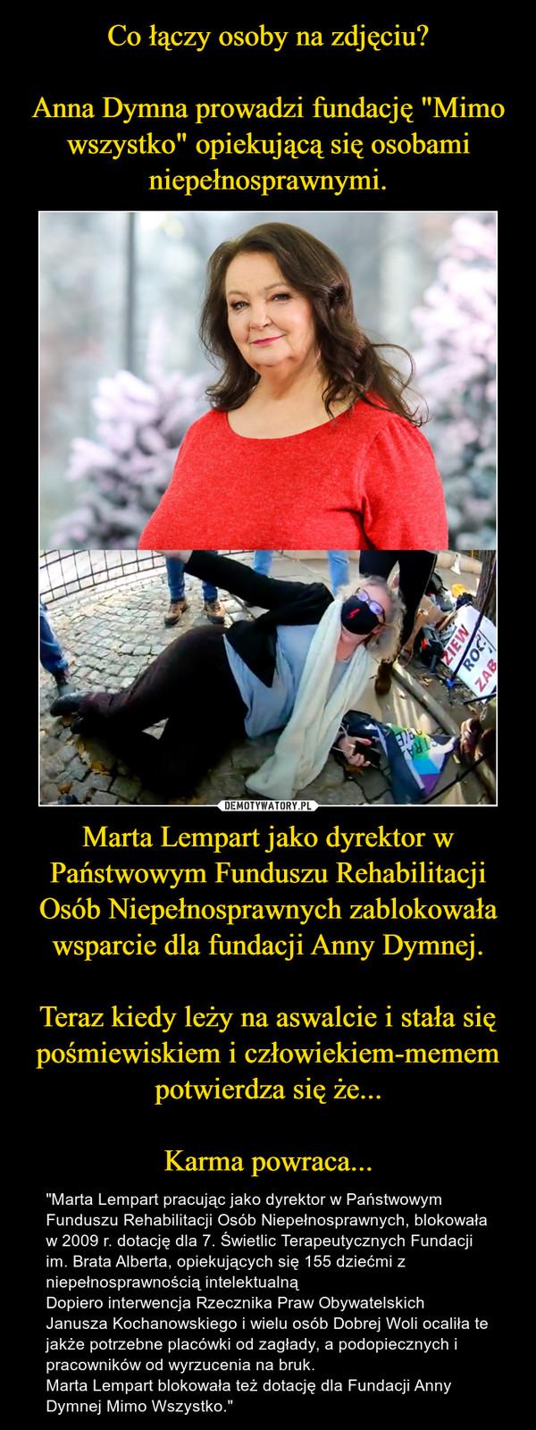 """Marta Lempart jako dyrektor w Państwowym Funduszu Rehabilitacji Osób Niepełnosprawnych zablokowała wsparcie dla fundacji Anny Dymnej.Teraz kiedy leży na aswalcie i stała się pośmiewiskiem i człowiekiem-memem potwierdza się że...Karma powraca... – """"Marta Lempart pracując jako dyrektor w Państwowym Funduszu Rehabilitacji Osób Niepełnosprawnych, blokowała w 2009 r. dotację dla 7. Świetlic Terapeutycznych Fundacji im. Brata Alberta, opiekujących się 155 dziećmi z niepełnosprawnością intelektualnąDopiero interwencja Rzecznika Praw Obywatelskich  Janusza Kochanowskiego i wielu osób Dobrej Woli ocaliła te jakże potrzebne placówki od zagłady, a podopiecznych i pracowników od wyrzucenia na bruk.Marta Lempart blokowała też dotację dla Fundacji Anny Dymnej Mimo Wszystko."""""""