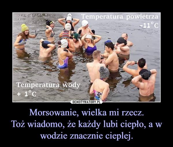 Morsowanie, wielka mi rzecz.Toż wiadomo, że każdy lubi ciepło, a w wodzie znacznie cieplej. –
