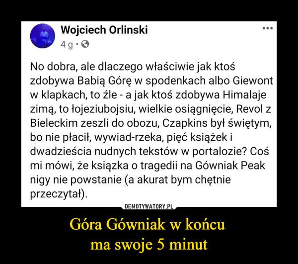 Góra Gówniak w końcu ma swoje 5 minut –  •Wojciech Orliński4g.0No dobra, ale dlaczego właściwie jak ktośzdobywa Babią Górę w spodenkach albo Giewontw klapkach, to źle - a jak ktoś zdobywa Himalajezimą, to łojeziubojsiu, wielkie osiągnięcie, Revol zBieleckim zeszli do obozu, Czapkins był świętym,bo nie płacił, wywiad-rzeka, pięć książek idwadzieścia nudnych tekstów w portalozie? Cośmi mówi, że książka o tragedii na Gówniak Peaknigy nie powstanie (a akurat bym chętnieprzeczytał).