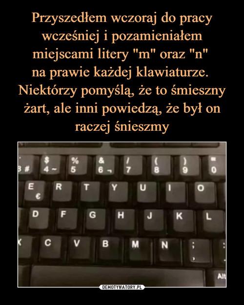 """Przyszedłem wczoraj do pracy wcześniej i pozamieniałem miejscami litery """"m"""" oraz """"n""""  na prawie każdej klawiaturze.  Niektórzy pomyślą, że to śmieszny żart, ale inni powiedzą, że był on raczej śnieszmy"""