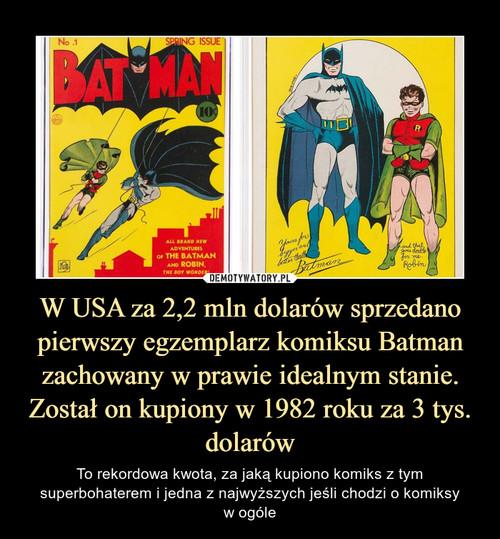 W USA za 2,2 mln dolarów sprzedano pierwszy egzemplarz komiksu Batman zachowany w prawie idealnym stanie. Został on kupiony w 1982 roku za 3 tys. dolarów