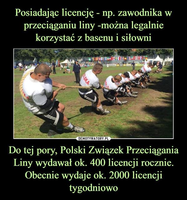 Do tej pory, Polski Związek Przeciągania Liny wydawał ok. 400 licencji rocznie. Obecnie wydaje ok. 2000 licencji tygodniowo –