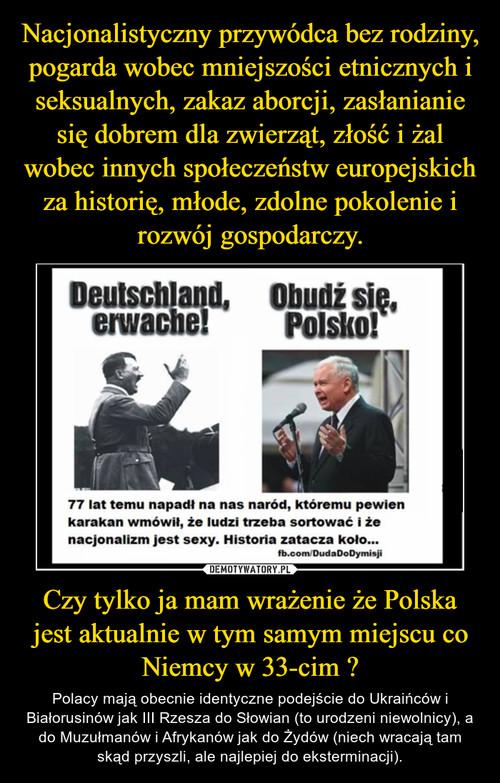 Nacjonalistyczny przywódca bez rodziny, pogarda wobec mniejszości etnicznych i seksualnych, zakaz aborcji, zasłanianie się dobrem dla zwierząt, złość i żal wobec innych społeczeństw europejskich za historię, młode, zdolne pokolenie i rozwój gospodarczy. Czy tylko ja mam wrażenie że Polska jest aktualnie w tym samym miejscu co Niemcy w 33-cim ?