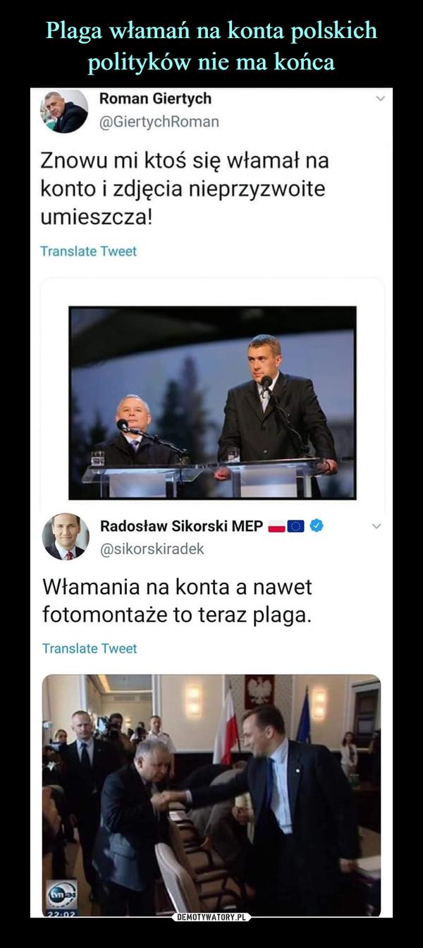 –  Roman Giertych'i^J @GiertychRomanZnowu mi ktoś się włamał nakonto i zdjęcia nieprzyzwoiteumieszcza!Radosław Sikorski MEP O@sikorskiradekWłamania na konta a nawetfotomontaże to teraz plaga.