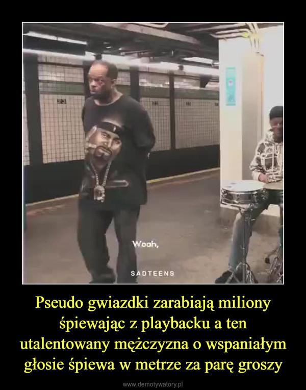 Pseudo gwiazdki zarabiają miliony śpiewając z playbacku a ten utalentowany mężczyzna o wspaniałym głosie śpiewa w metrze za parę groszy –