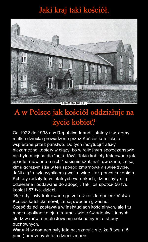 """A w Polsce jak kościół oddziałuje na życie kobiet? – Od 1922 do 1998 r. w Republice Irlandii istniały tzw. domy matki i dziecka prowadzone przez Kościół katolicki, a wspierane przez państwo. Do tych instytucji trafiały niezamężne kobiety w ciąży, bo w religijnym społeczeństwie nie było miejsca dla """"bękartów"""". Takie kobiety traktowano jak upadłe, mówiono o nich """"nasienie szatana"""", uważano, że są kimś gorszym i że w ten sposób zmarnowały swoje życie. Jeśli ciąża była wynikiem gwałtu, winę i tak ponosiła kobieta. Kobiety rodziły tu w fatalnych warunkach, dzieci były siłą odbierane i oddawane do adopcji. Taki los spotkał 56 tys. kobiet i 57 tys. dzieci. """"Bękarty"""" były traktowane gorzej niż reszta społeczeństwa. Kościół katolicki mówił, że są owocem grzechu. Część dzieci zostawała w instytucjach kościelnych, ale i tu mogła spotkać kolejna trauma - wiele świadectw z innych śledztw mówi o molestowaniu seksualnym ze strony duchownych.Warunki w domach były fatalne, szacuje się, że 9 tys. (15 proc.) urodzonych tam dzieci zmarło."""