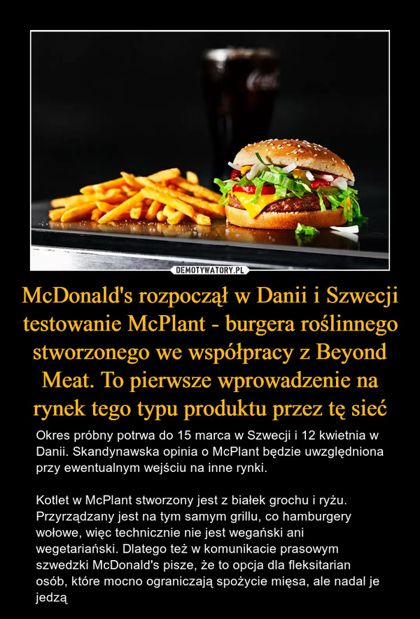 McDonald's rozpoczął w Danii i Szwecji testowanie McPlant - burgera roślinnego stworzonego we współpracy z Beyond Meat. To pierwsze wprowadzenie na rynek tego typu produktu przez tę sieć – Okres próbny potrwa do 15 marca w Szwecji i 12 kwietnia w Danii. Skandynawska opinia o McPlant będzie uwzględniona przy ewentualnym wejściu na inne rynki.Kotlet w McPlant stworzony jest z białek grochu i ryżu. Przyrządzany jest na tym samym grillu, co hamburgery wołowe, więc technicznie nie jest wegański ani wegetariański. Dlatego też w komunikacie prasowym szwedzki McDonald's pisze, że to opcja dla fleksitarian osób, które mocno ograniczają spożycie mięsa, ale nadal je jedzą