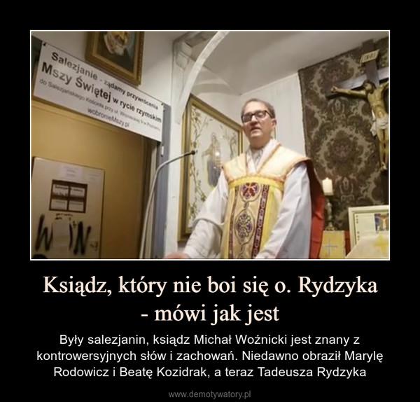 Ksiądz, który nie boi się o. Rydzyka- mówi jak jest – Były salezjanin, ksiądz Michał Woźnicki jest znany z kontrowersyjnych słów i zachowań. Niedawno obraził Marylę Rodowicz i Beatę Kozidrak, a teraz Tadeusza Rydzyka