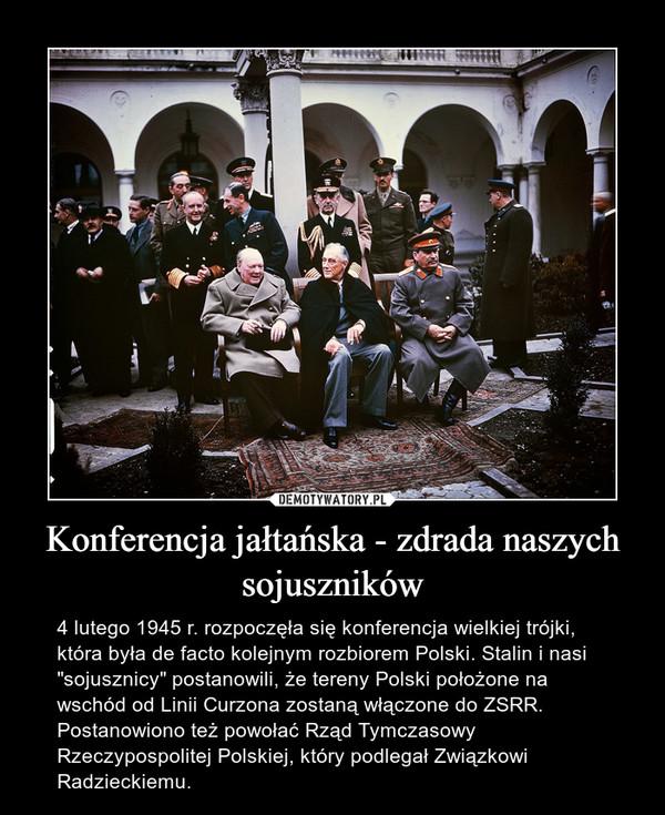 """Konferencja jałtańska - zdrada naszych sojuszników – 4 lutego 1945 r. rozpoczęła się konferencja wielkiej trójki, która była de facto kolejnym rozbiorem Polski. Stalin i nasi """"sojusznicy"""" postanowili, że tereny Polski położone na wschód od Linii Curzona zostaną włączone do ZSRR. Postanowiono też powołać Rząd Tymczasowy Rzeczypospolitej Polskiej, który podlegał Związkowi Radzieckiemu."""