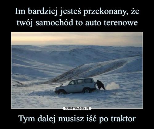 Im bardziej jesteś przekonany, że twój samochód to auto terenowe Tym dalej musisz iść po traktor