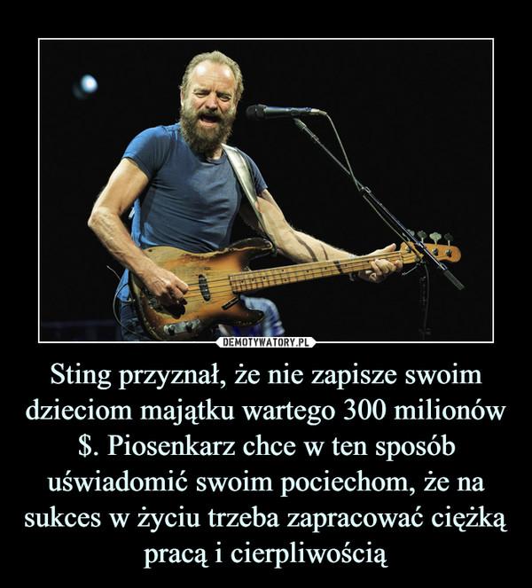 Sting przyznał, że nie zapisze swoim dzieciom majątku wartego 300 milionów $. Piosenkarz chce w ten sposób uświadomić swoim pociechom, że na sukces w życiu trzeba zapracować ciężką pracą i cierpliwością –
