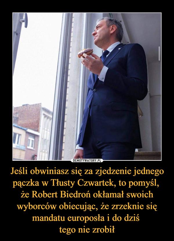 Jeśli obwiniasz się za zjedzenie jednego pączka w Tłusty Czwartek, to pomyśl, że Robert Biedroń okłamał swoich wyborców obiecując, że zrzeknie się mandatu europosła i do dziś tego nie zrobił –