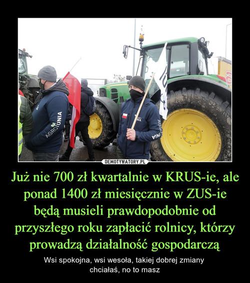 Już nie 700 zł kwartalnie w KRUS-ie, ale ponad 1400 zł miesięcznie w ZUS-ie będą musieli prawdopodobnie od przyszłego roku zapłacić rolnicy, którzy prowadzą działalność gospodarczą