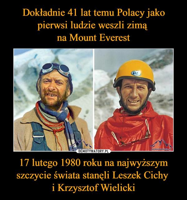 17 lutego 1980 roku na najwyższym szczycie świata stanęli Leszek Cichy i Krzysztof Wielicki –