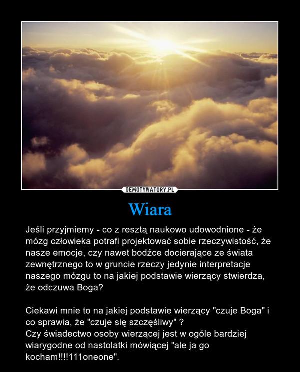 """Wiara – Jeśli przyjmiemy - co z resztą naukowo udowodnione - że mózg człowieka potrafi projektować sobie rzeczywistość, że nasze emocje, czy nawet bodźce docierające ze świata zewnętrznego to w gruncie rzeczy jedynie interpretacje naszego mózgu to na jakiej podstawie wierzący stwierdza, że odczuwa Boga?Ciekawi mnie to na jakiej podstawie wierzący """"czuje Boga"""" i co sprawia, że """"czuje się szczęśliwy"""" ?Czy świadectwo osoby wierzącej jest w ogóle bardziej wiarygodne od nastolatki mówiącej """"ale ja go kocham!!!!111oneone""""."""