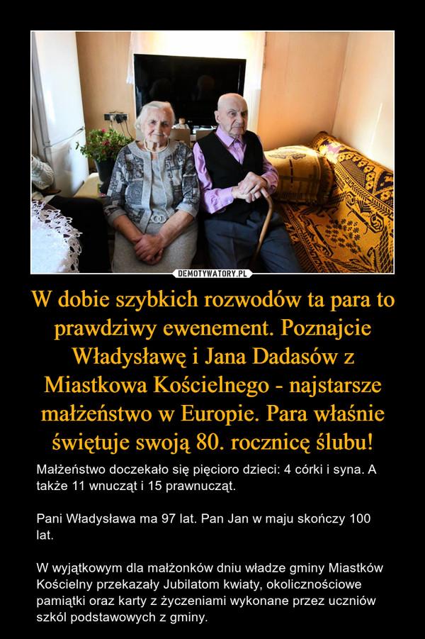 W dobie szybkich rozwodów ta para to prawdziwy ewenement. Poznajcie Władysławę i Jana Dadasów z Miastkowa Kościelnego - najstarsze małżeństwo w Europie. Para właśnie świętuje swoją 80. rocznicę ślubu! – Małżeństwo doczekało się pięcioro dzieci: 4 córki i syna. A także 11 wnucząt i 15 prawnucząt.Pani Władysława ma 97 lat. Pan Jan w maju skończy 100 lat. W wyjątkowym dla małżonków dniu władze gminy Miastków Kościelny przekazały Jubilatom kwiaty, okolicznościowe pamiątki oraz karty z życzeniami wykonane przez uczniów szkól podstawowych z gminy.