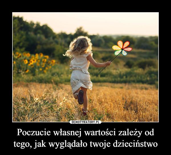 Poczucie własnej wartości zależy od tego, jak wyglądało twoje dzieciństwo –
