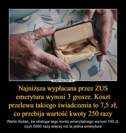 Najniższa wypłacana przez ZUS emerytura wynosi 3 grosze. Koszt przelewu takiego świadczenia to 7,5 zł, co przebija wartość kwoty 250 razy