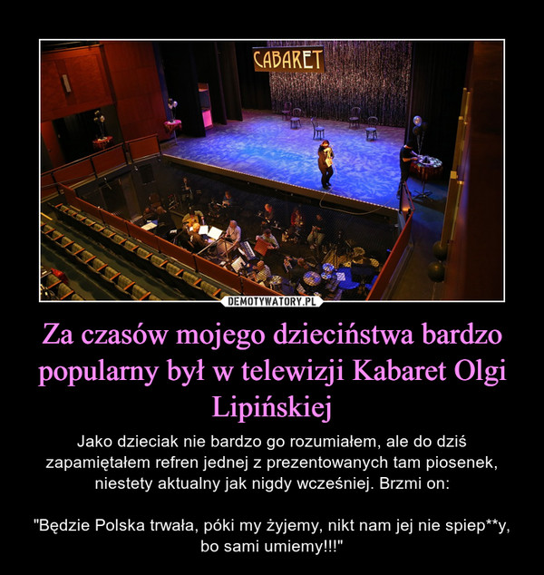 """Za czasów mojego dzieciństwa bardzo popularny był w telewizji Kabaret Olgi Lipińskiej – Jako dzieciak nie bardzo go rozumiałem, ale do dziś zapamiętałem refren jednej z prezentowanych tam piosenek, niestety aktualny jak nigdy wcześniej. Brzmi on:""""Będzie Polska trwała, póki my żyjemy, nikt nam jej nie spiep**y, bo sami umiemy!!!"""""""