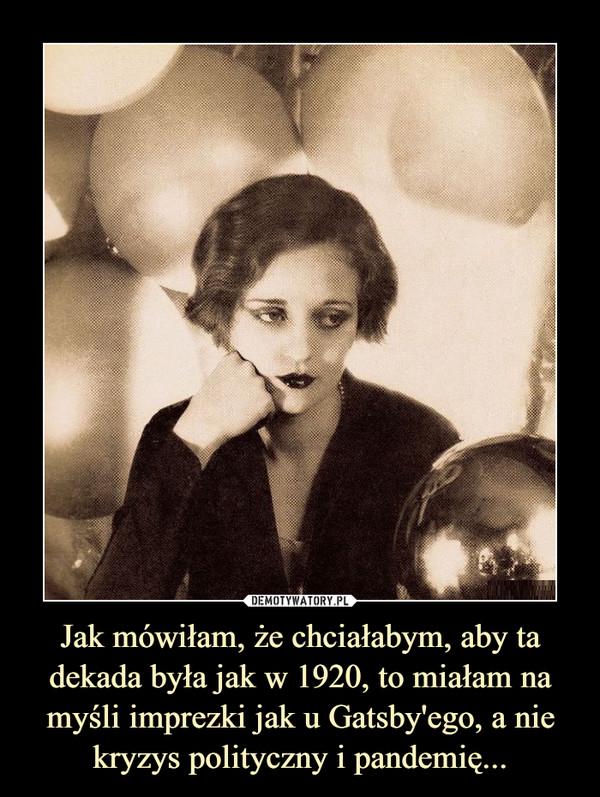Jak mówiłam, że chciałabym, aby ta dekada była jak w 1920, to miałam na myśli imprezki jak u Gatsby'ego, a nie kryzys polityczny i pandemię... –