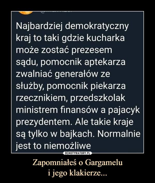 Zapomniałeś o Gargamelui jego klakierze... –  Najbardziej demokratycznykraj to taki gdzie kucharkamoże zostać prezesemsądu, pomocnik aptekarzazwalniać generałów zesłużby, pomocnik piekarzarzecznikiem, przedszkolakministrem finansów a pajacykprezydentem. Ale takie krajesą tylko w bajkach. Normalniejest to niemożliwe